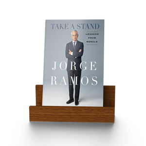 JORGE RAMOS NEW BOOK - TAKE A STAND; LESSONS FROM REBELS
