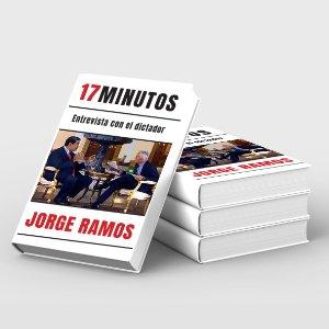17 Minutos; Entrevista con el Dictador. Nuevo libro de Jorge Ramos Ávalos