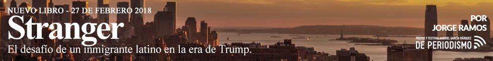 Stranger El desafío de un inmigrante latino en la era de Trump. Por Jorge Ramos